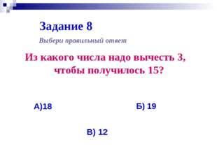 Задание 8 Из какого числа надо вычесть 3, чтобы получилось 15? Выбери правиль