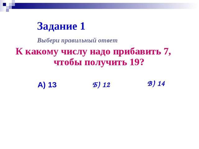 Задание 1 К какому числу надо прибавить 7, чтобы получить 19? Выбери правильн...