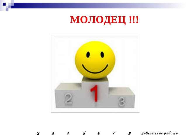 МОЛОДЕЦ !!! 2 3 4 5 6 7 8 Завершение работы