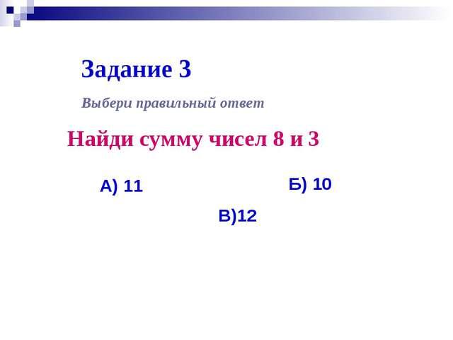 Задание 3 Найди сумму чисел 8 и 3 А) 11 Выбери правильный ответ Б) 10 В)12