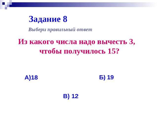 Задание 8 Из какого числа надо вычесть 3, чтобы получилось 15? Выбери правиль...
