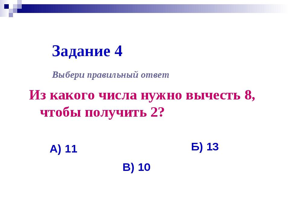 Задание 4 Из какого числа нужно вычесть 8, чтобы получить 2? Выбери правильны...