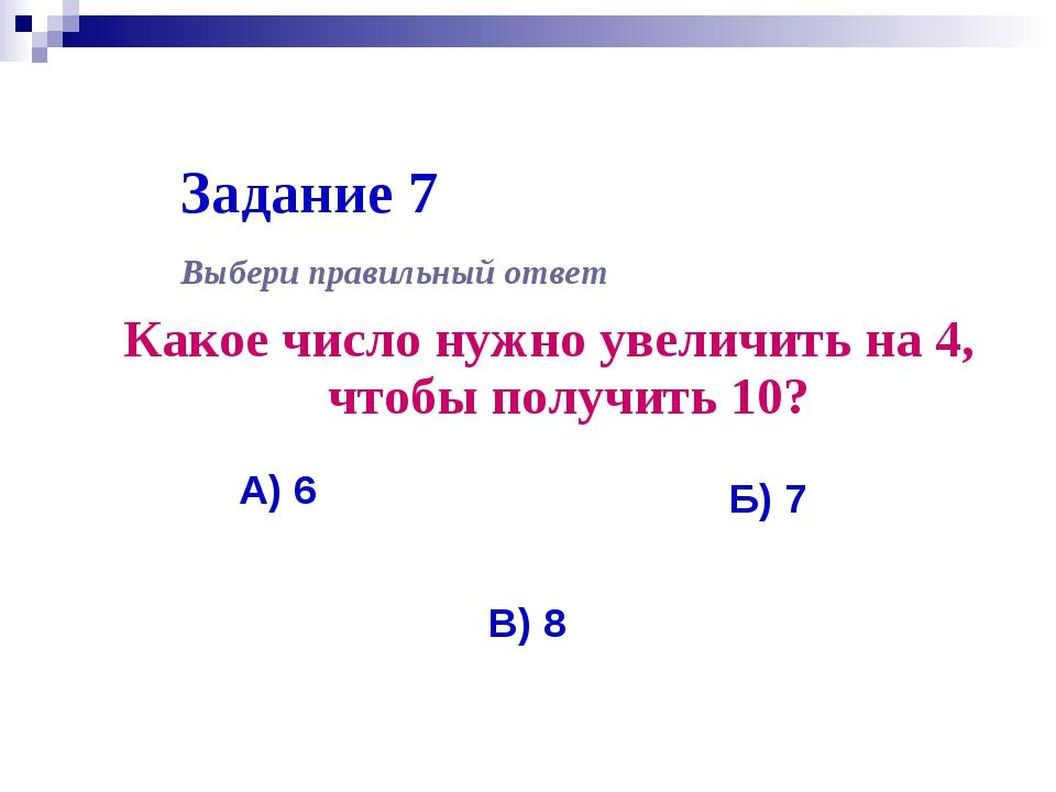 Задание 7 Какое число нужно увеличить на 4, чтобы получить 10? Выбери правиль...
