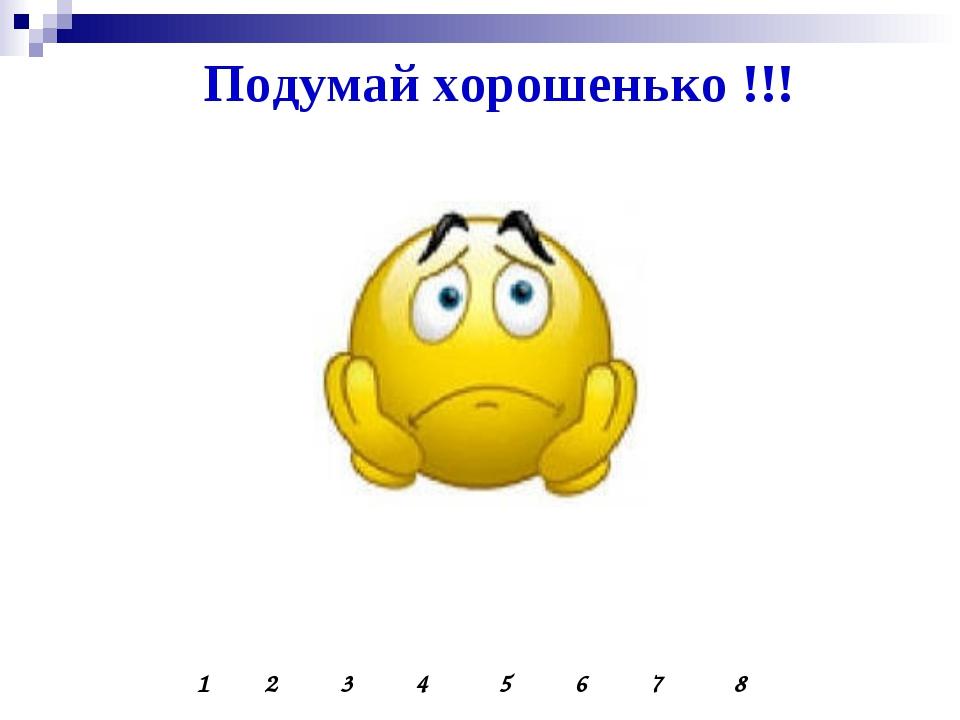 Подумай хорошенько !!! 1 2 3 4 5 6 7 8