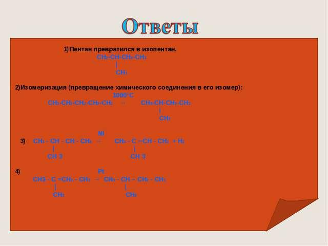 1)Пентан превратился в изопентан.   СН2-СН-СН2-СН3 | СН3 2)Изомеризаци...