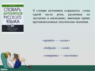 В словаре антонимов содержатся слова одной части речи, различные по звучанию