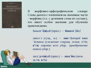 В морфемно–орфографическом словаре Слова даются с членением на значимые части