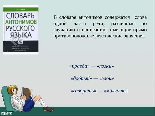 В словаре антонимов содержатся слова одной части речи, различные по звучанию...