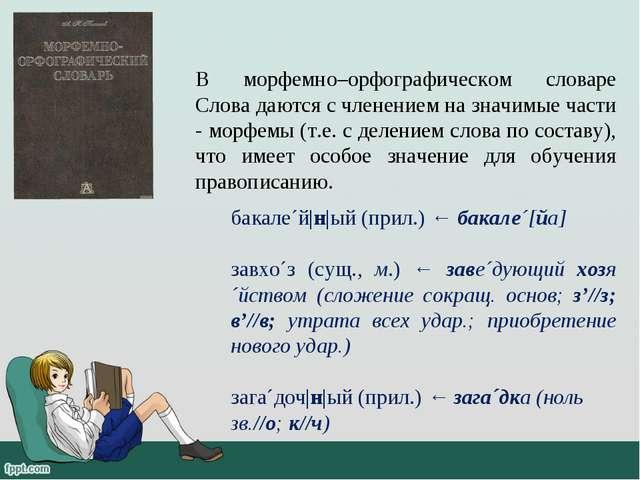 В морфемно–орфографическом словаре Слова даются с членением на значимые части...