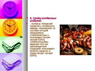 6. Среди колбасных изделий: - колбаса «Киевский сервелат» колбасного завода «