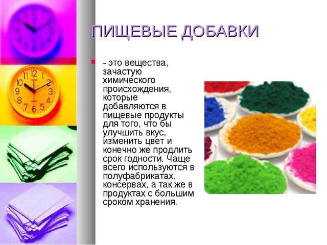 ПИЩЕВЫЕ ДОБАВКИ - это вещества, зачастую химического происхождения, которые д...