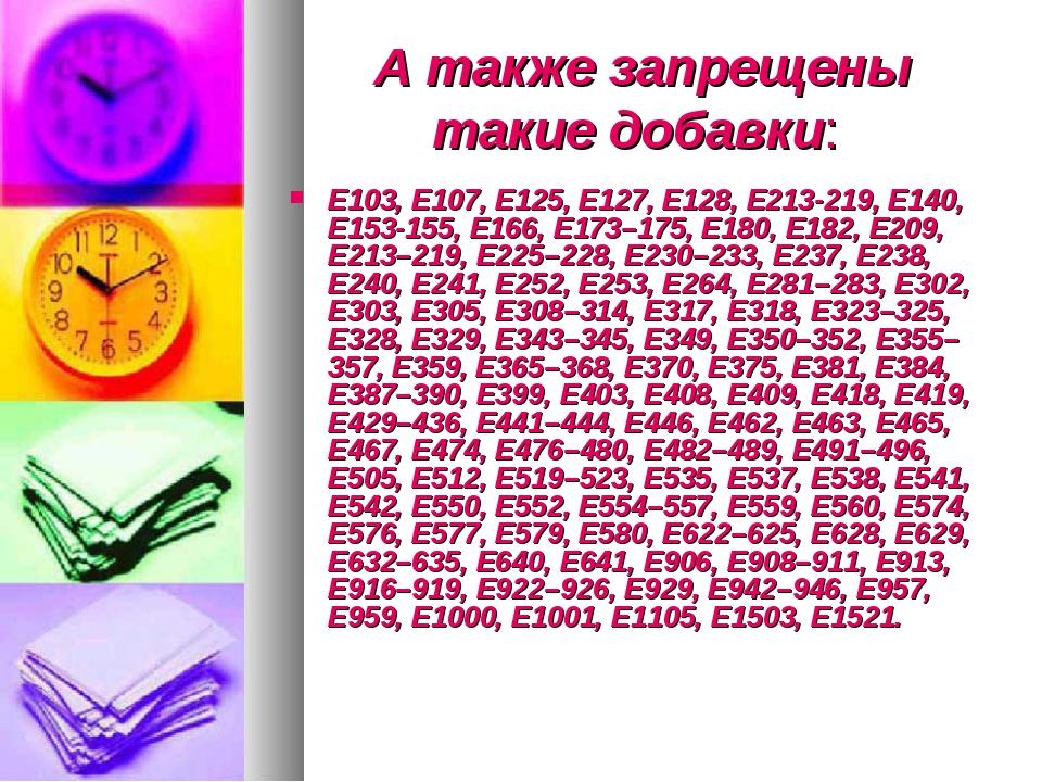 А также запрещены такие добавки: Е103, Е107, Е125, Е127, Е128, Е213-219, Е140...