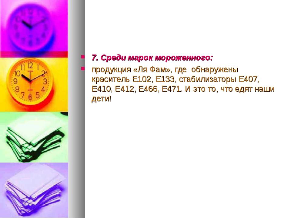 7. Среди марок мороженного: продукция «Ля Фам», где обнаружены краситель Е102...
