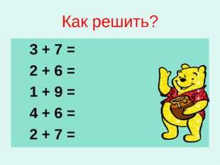 Как решить? 3 + 7 = 2 + 6 = 1 + 9 = 4 + 6 = 2 + 7 =