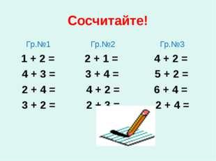 Сосчитайте! Гр.№1 Гр.№2 Гр.№3 1 + 2 = 2 + 1 = 4 + 2 = 4 + 3 = 3 + 4 = 5 + 2 =