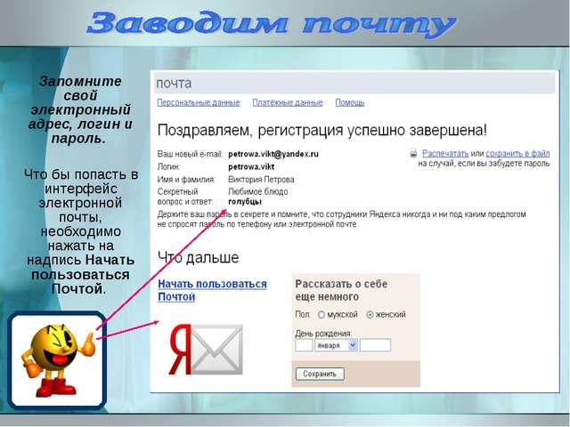 Запомните свой электронный адрес, логин и пароль. Что бы попасть в интерфейс...