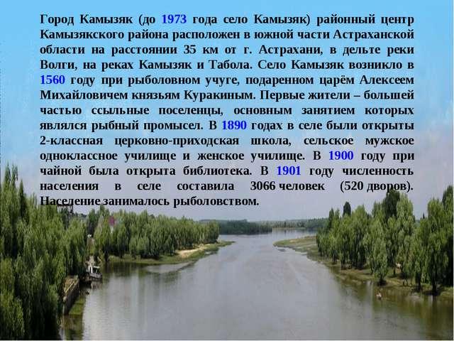 Город Камызяк (до 1973 года село Камызяк) районный центр Камызякского района...
