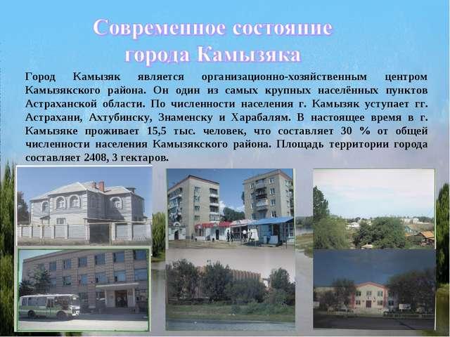 Город Камызяк является организационно-хозяйственным центром Камызякского райо...