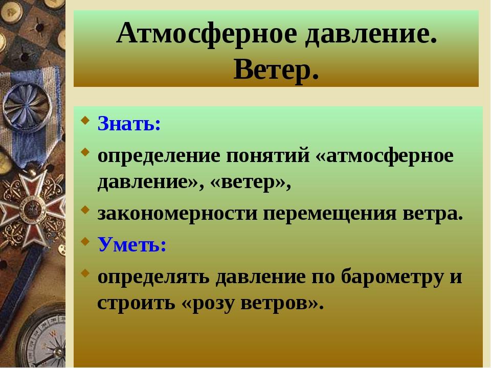 Атмосферное давление. Ветер. Знать: определение понятий «атмосферное давление...