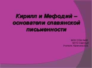 Кирилл и Мефодий – основатели славянской письменности МОУ СОШ №60 ЗАТО Светлы