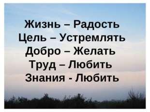 Жизнь – Радость Цель – Устремлять Добро – Желать Труд – Любить Знания - Любить