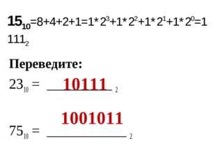 Переведите: 2310 = _________ 2 7510 = ___________ 2 1510=8+4+2+1=1*23+1*22+1*