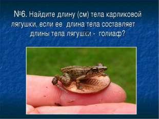 №6. Найдите длину (см) тела карликовой лягушки, если ее длина тела составляет