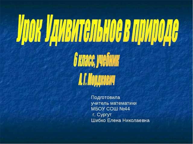 Подготовила учитель математики МБОУ СОШ №44 г. Сургут Шибко Елена Николаевна