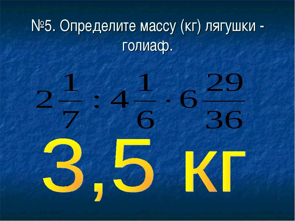 №5. Определите массу (кг) лягушки - голиаф.