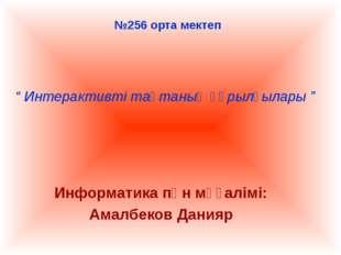 "№256 орта мектеп Информатика пән мұғалімі: Амалбеков Данияр "" Интерактивті та"