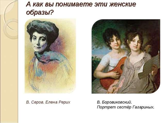 А как вы понимаете эти женские образы? В. Серов. Елена Рерих В. Боровиковский...