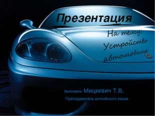 Презентация Выполнила: Мицкевич Т.В. Преподаватель английского языка