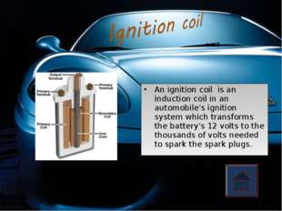 An ignition coil is an induction coil in an automobile's ignition system whic