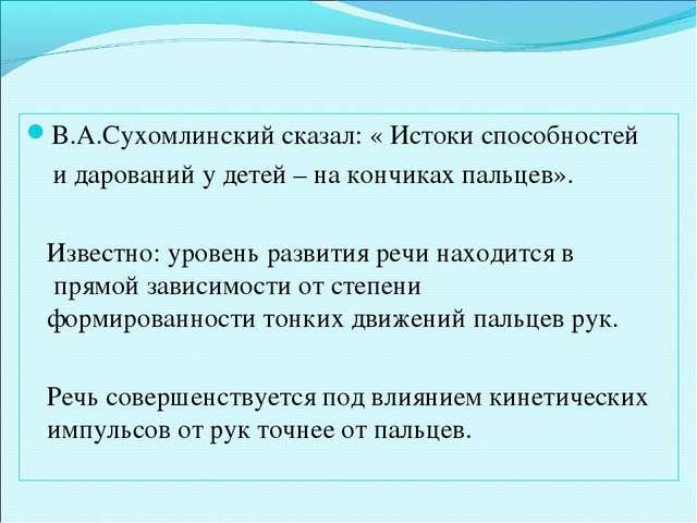 В.А.Сухомлинский сказал: « Истоки способностей и дарований у детей – на кончи...