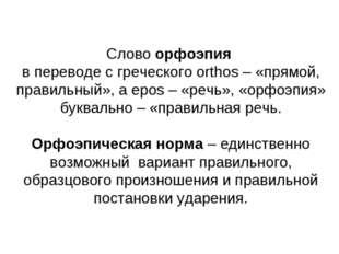 Слово орфоэпия в переводе с греческого orthos – «прямой, правильный», а epos
