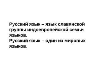 Русский язык – язык славянской группы индоевропейской семьи языков. Русский