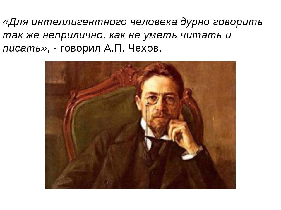 «Для интеллигентного человека дурно говорить так же неприлично, как не уметь...