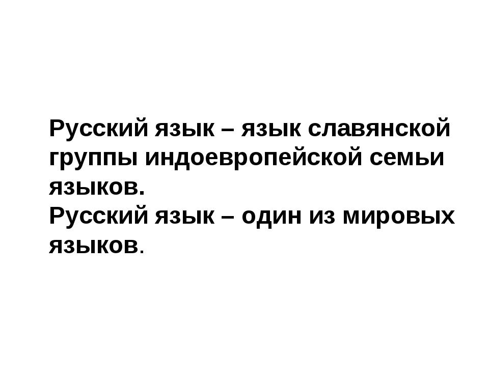 Русский язык – язык славянской группы индоевропейской семьи языков. Русский...