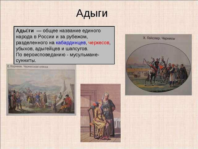 Адыги Ады́ги — общее название единого народа в России и за рубежом, разделен...