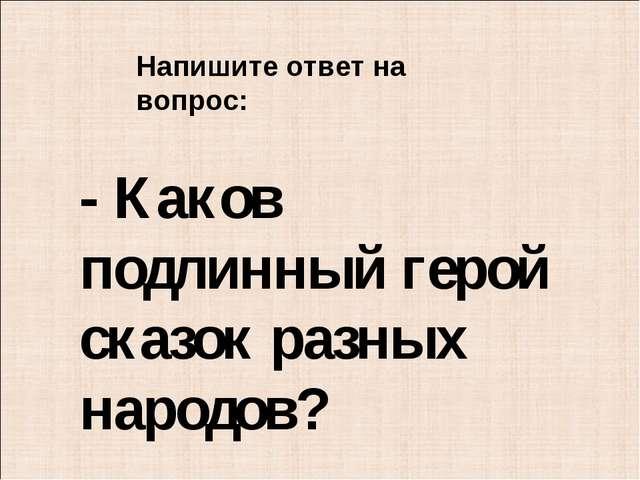 - Каков подлинный герой сказок разных народов? Напишите ответ на вопрос: