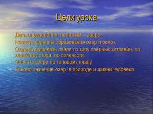 Цели урока Дать определения понятиям: «озеро» Назвать причины образования озе