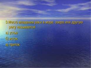 3.Место впадения реки в море, озеро или другую реку называется: а) устье б) и