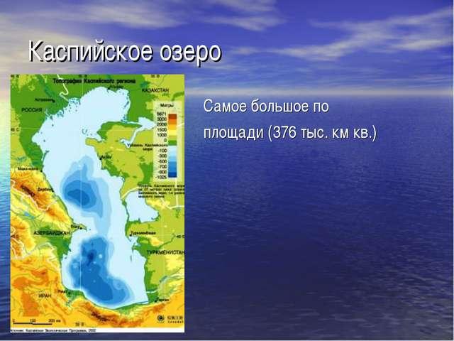 Каспийское озеро Самое большое по площади (376 тыс. км кв.)