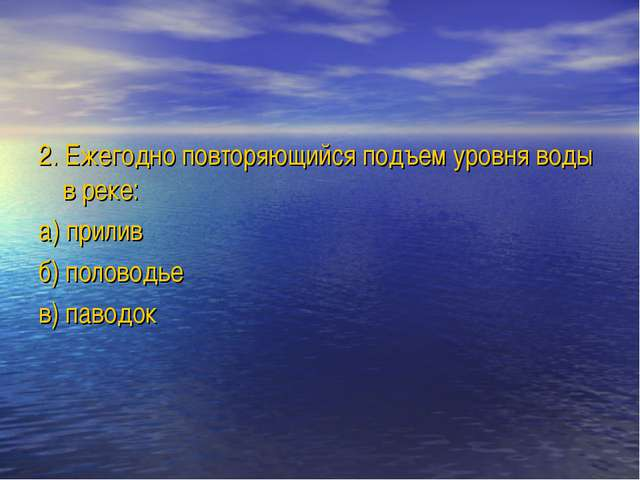 2. Ежегодно повторяющийся подъем уровня воды в реке: а) прилив б) половодье в...