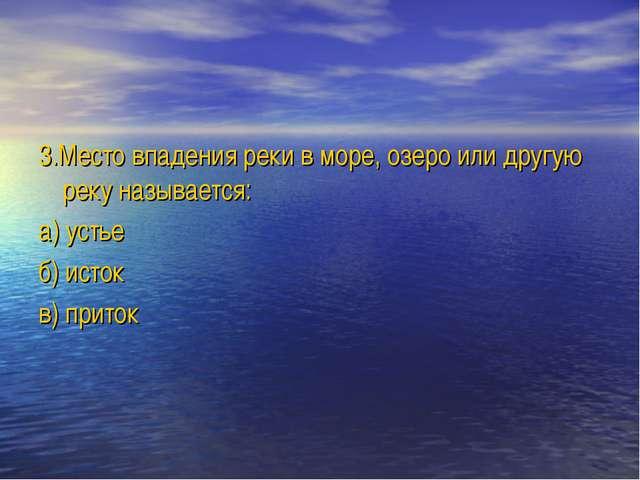 3.Место впадения реки в море, озеро или другую реку называется: а) устье б) и...