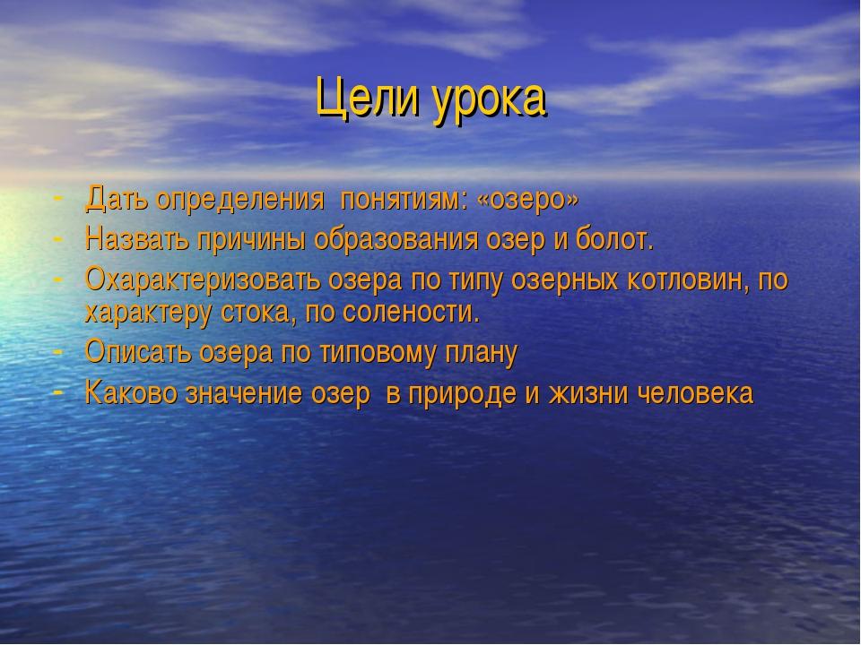 Цели урока Дать определения понятиям: «озеро» Назвать причины образования озе...