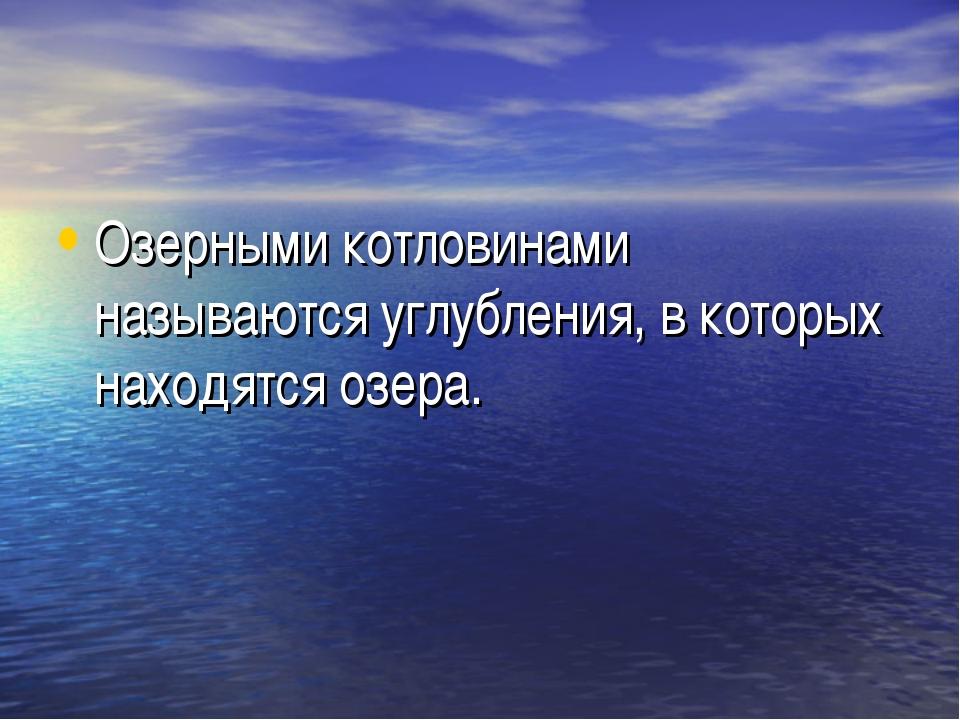 Озерными котловинами называются углубления, в которых находятся озера.