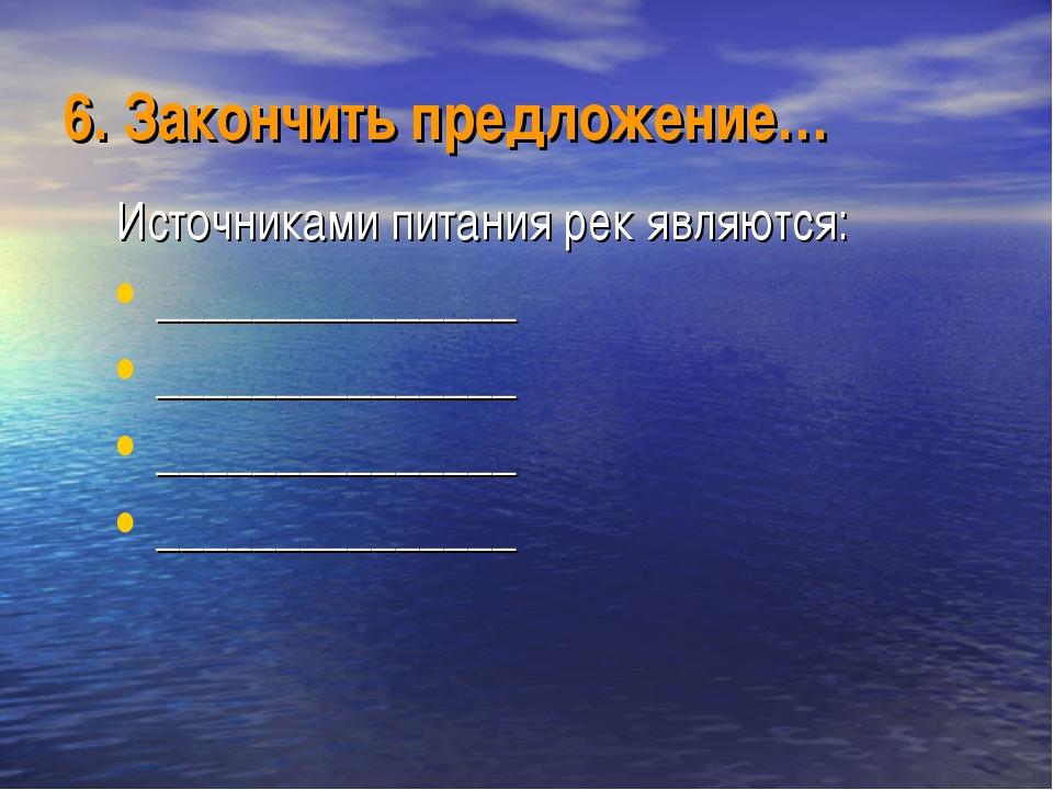 6. Закончить предложение… Источниками питания рек являются: _______________ _...
