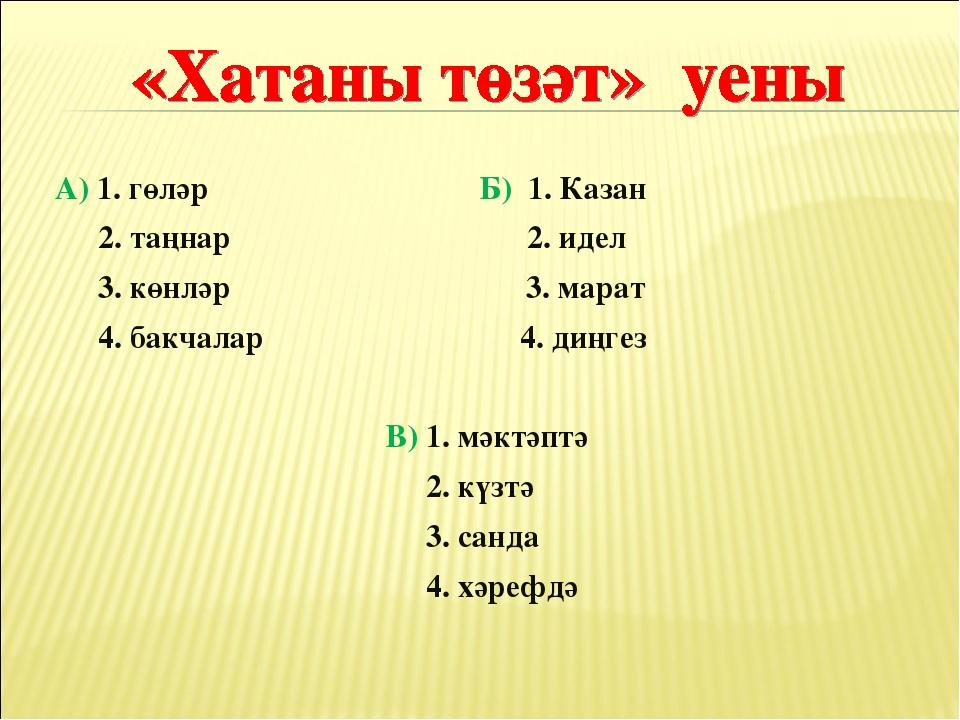 А) 1. гөләр Б) 1. Казан 2. таңнар 2. идел 3. көнләр 3. марат 4. бакчалар 4....