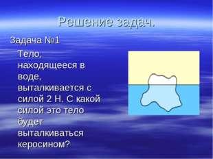 Решение задач. Задача №1 Тело, находящееся в воде, выталкивается с силой 2 Н.